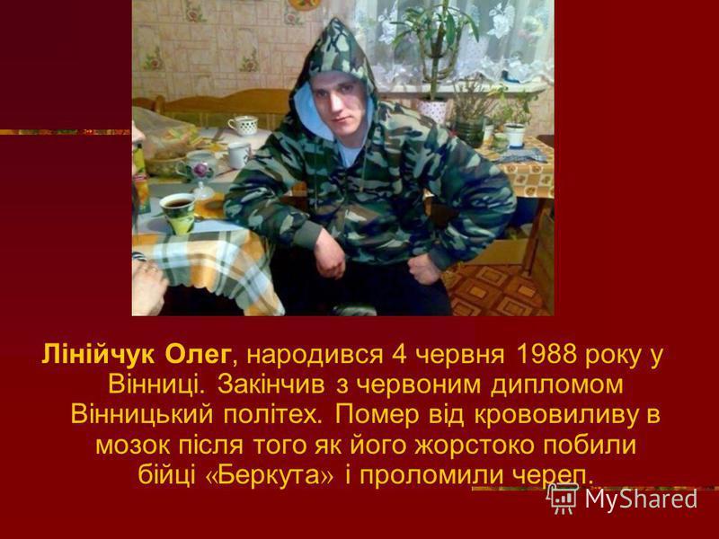 Лінійчук Олег, народився 4 червня 1988 року у Вінниці. Закінчив з червоним дипломом Вінницький політех. Помер від крововиливу в мозок після того як його жорстоко побили бійці « Беркута » і проломили череп.
