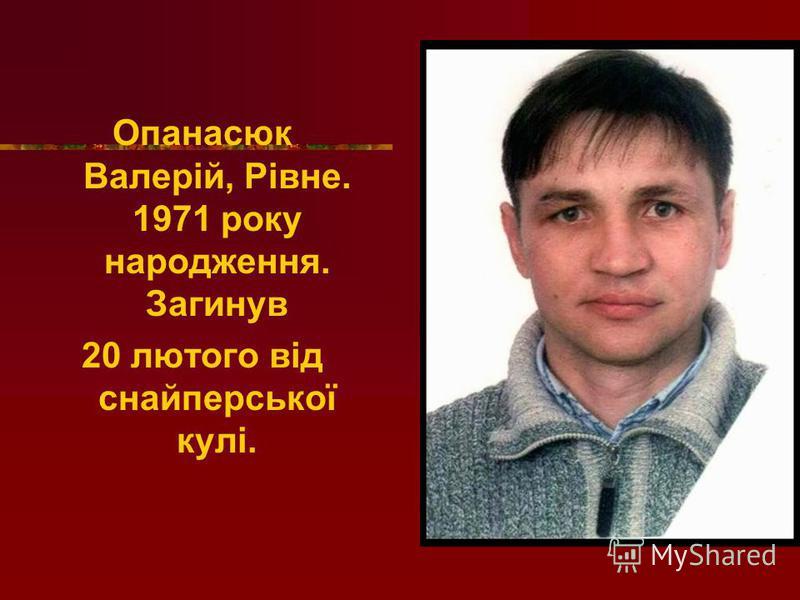 Опанасюк Валерій, Рівне. 1971 року народження. Загинув 20 лютого від снайперської кулі.