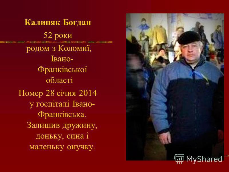 Калиняк Богдан 52 роки родом з Коломиї, Івано- Франківської області Помер 28 січня 2014 у госпіталі Івано- Франківська. Залишив дружину, доньку, сина і маленьку онучку.