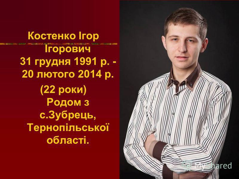 Костенко Ігор Ігорович 31 грудня 1991 р. - 20 лютого 2014 р. (22 роки) Родом з с.Зубрець, Тернопільської області.