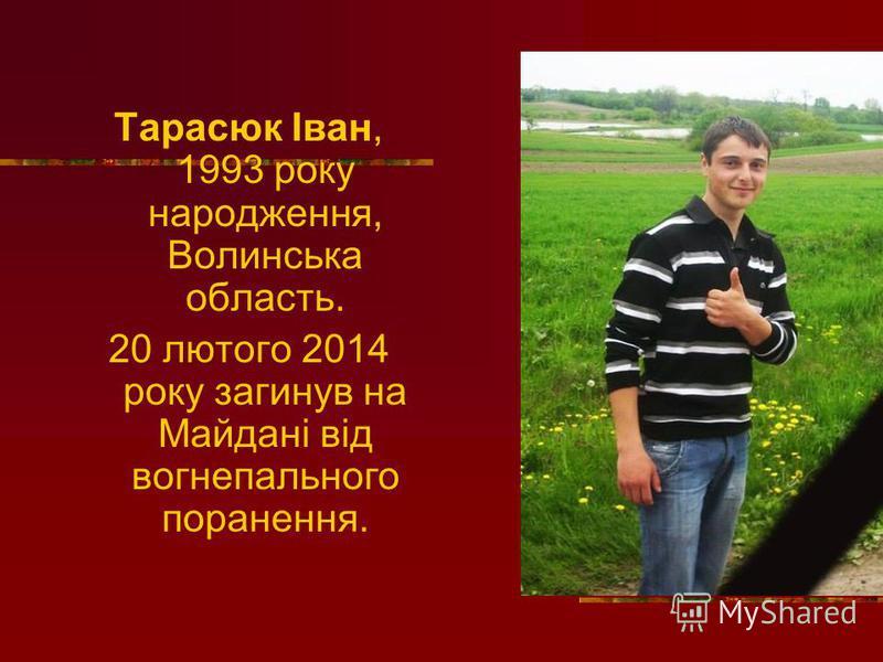Тарасюк Іван, 1993 року народження, Волинська область. 20 лютого 2014 року загинув на Майдані від вогнепального поранення.
