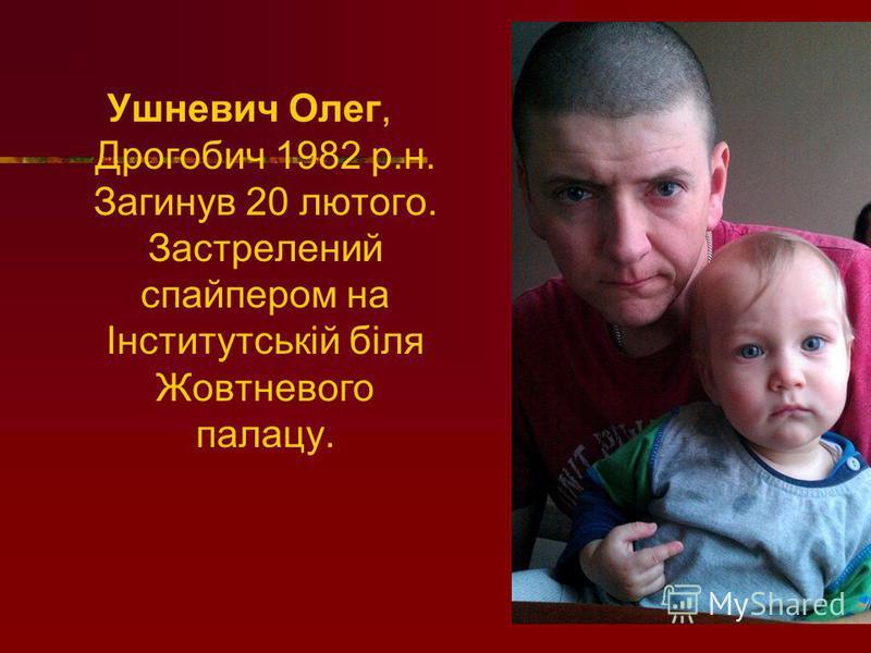 Ушневич Олег, Дрогобич 1982 р.н. Загинув 20 лютого. Застрелений спайпером на Інститутській біля Жовтневого палацу.