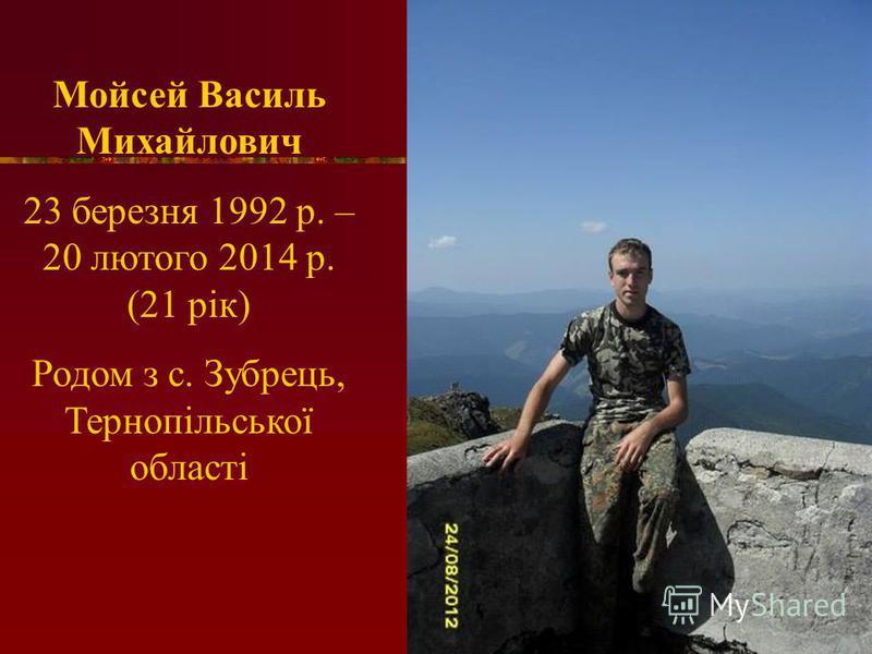 Мойсей Василь Михайлович 23 березня 1992 р. – 20 лютого 2014 р. (21 рік) Родом з с. Зубрець, Тернопільської області