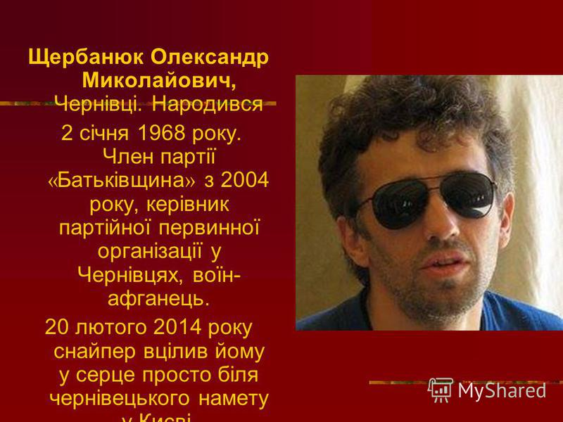 Щербанюк Олександр Миколайович, Чернівці. Народився 2 січня 1968 року. Член партії « Батьківщина » з 2004 року, керівник партійної первинної організації у Чернівцях, воїн- афганець. 20 лютого 2014 року снайпер вцілив йому у серце просто біля чернівец