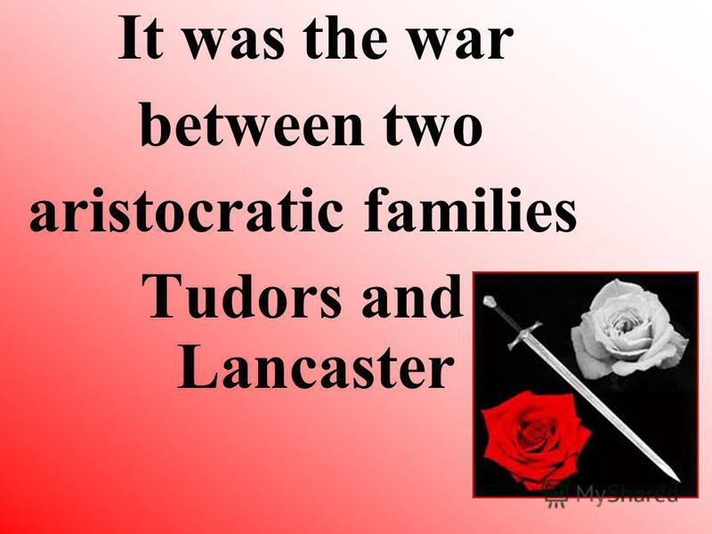 It was the war between two aristocratic families Tudors and Lancaster