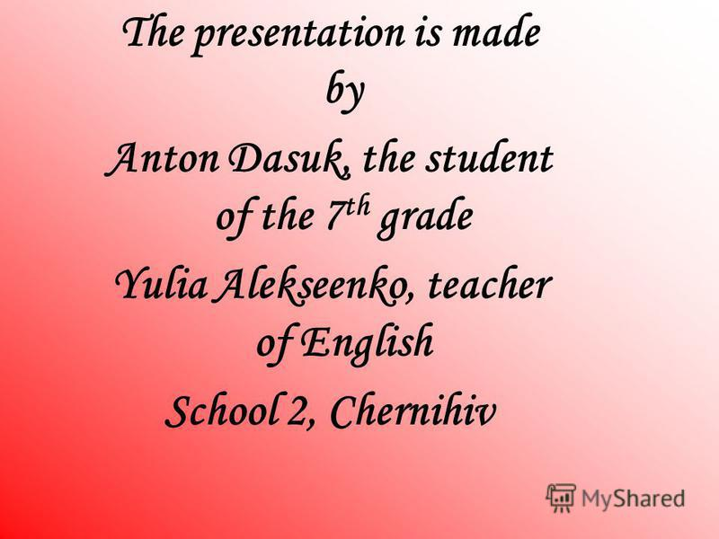 The presentation is made by Anton Dasuk, the student of the 7 th grade Yulia Alekseenko, teacher of English School 2, Chernihiv