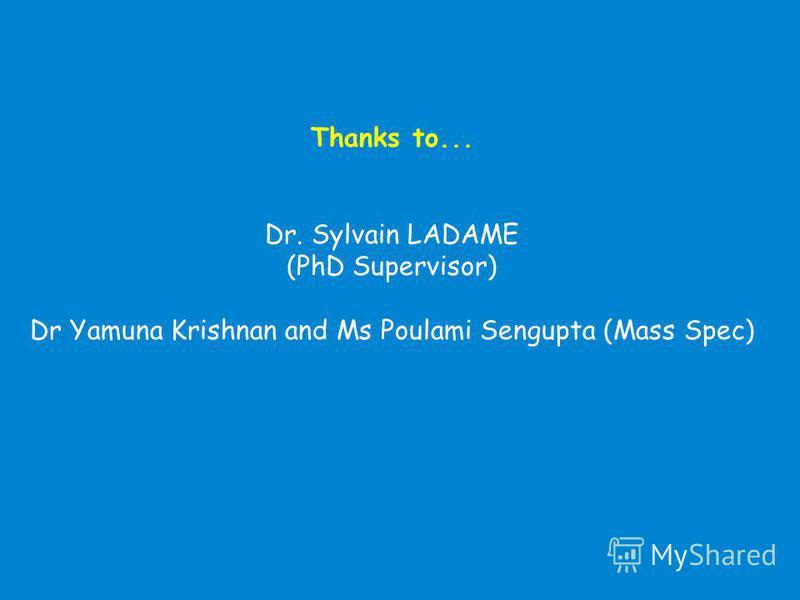 Thanks to... Dr. Sylvain LADAME (PhD Supervisor) Dr Yamuna Krishnan and Ms Poulami Sengupta (Mass Spec)