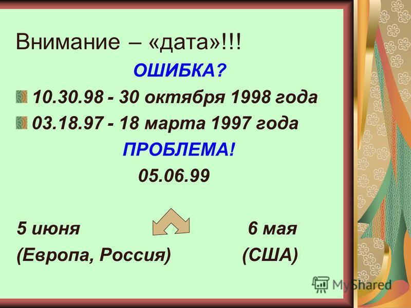 Внимание – «дата»!!! ОШИБКА? 10.30.98 - 30 октября 1998 года 03.18.97 - 18 марта 1997 года ПРОБЛЕМА! 05.06.99 5 июня 6 мая (Европа, Россия) (США)