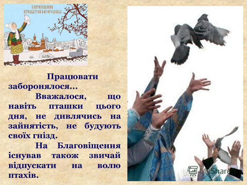 Працювати заборонялося... Вважалося, що навіть пташки цього дня, не дивлячись на зайнятість, не будують своїх гнізд. На Благовіщення існував також звичай відпускати на волю птахів.