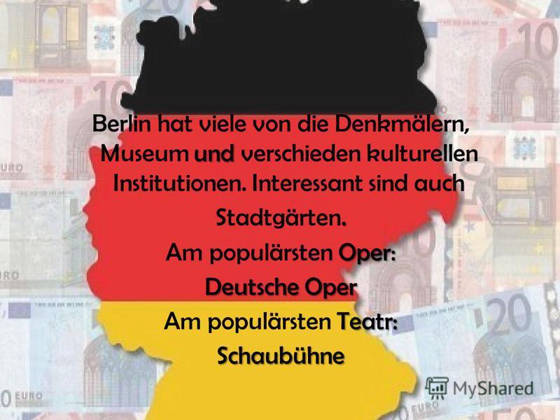 und Berlin hat viele von die Denkmälern, Museum und verschieden kulturellen Institutionen. Interessant sind auch. Stadtgärten. Oper: Am populärsten Oper: Deutsche Oper Teatr: Am populärsten Teatr:Schaubühne