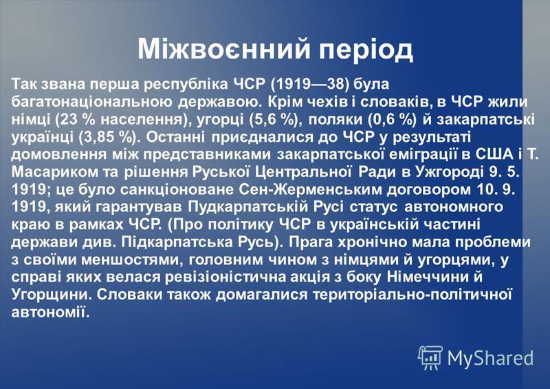 Міжвоєнний період Так звана перша республіка ЧСР (191938) була багатонаціональною державою. Крім чехів і словаків, в ЧСР жили німці (23 % населення), угорці (5,6 %), поляки (0,6 %) й закарпатські українці (3,85 %). Останні приєдналися до ЧСР у резуль