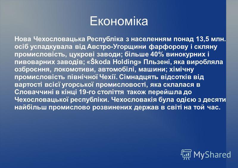 Економіка Нова Чехословацька Республіка з населенням понад 13,5 млн. осіб успадкувала від Австро-Угорщини фарфорову і скляну промисловість, цукрові заводи; більше 40% винокурних і пивоварних заводів; «Škoda Holding» Пльзені, яка виробляла озброєння,