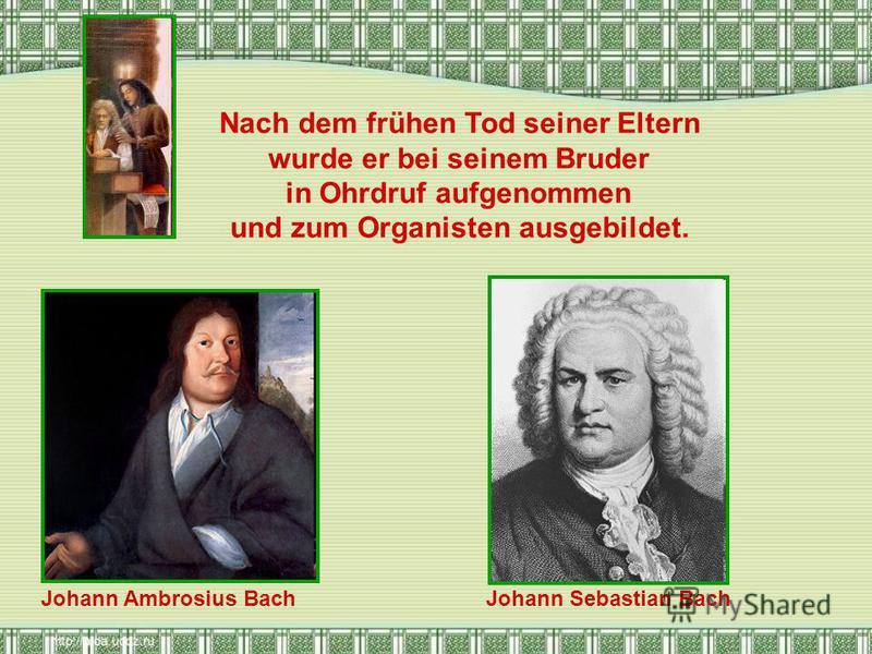 Nach dem frühen Tod seiner Eltern wurde er bei seinem Bruder in Ohrdruf aufgenommen und zum Organisten ausgebildet. Johann Ambrosius BachJohann Sebastian Bach