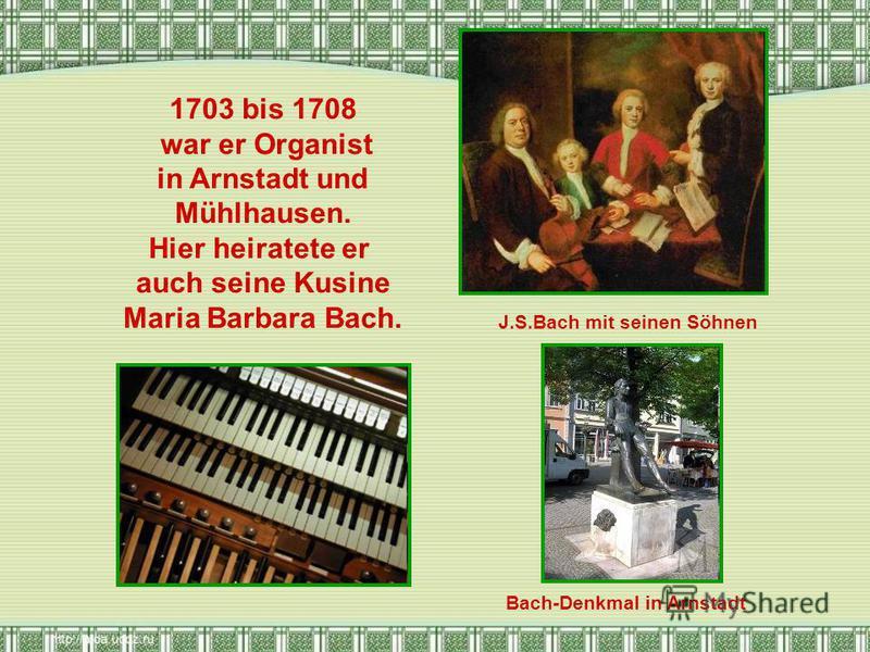 1703 bis 1708 war er Organist in Arnstadt und Mühlhausen. Hier heiratete er auch seine Kusine Maria Barbara Bach. J.S.Bach mit seinen Söhnen Bach-Denkmal in Arnstadt