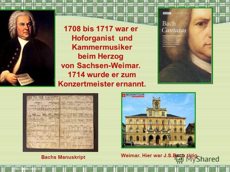 1708 bis 1717 war er Hoforganist und Kammermusiker beim Herzog von Sachsen-Weimar. 1714 wurde er zum Konzertmeister ernannt. Bachs Manuskript Weimar. Hier war J.S.Bach tätig