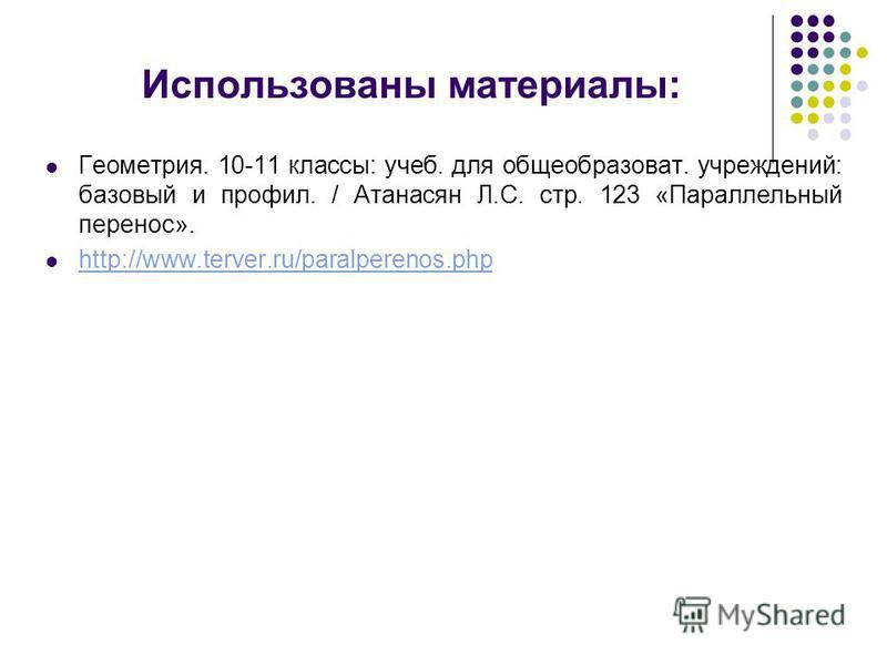 Использованы материалы: Геометрия. 10-11 классы: учеб. для общеобразоват. учреждений: базовый и профиль. / Атанасян Л.С. стр. 123 «Параллельный перенос». http://www.terver.ru/paralperenos.php