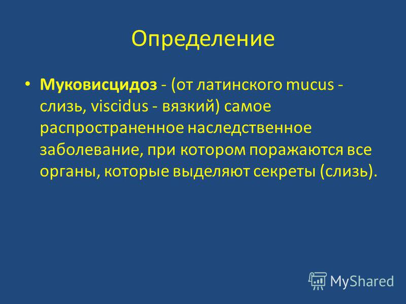 Определение Муковисцидоз - (от латинского mucus - слизь, viscidus - вязкий) самое распространенное наследственное заболевание, при котором поражаются все органы, которые выделяют секреты (слизь).