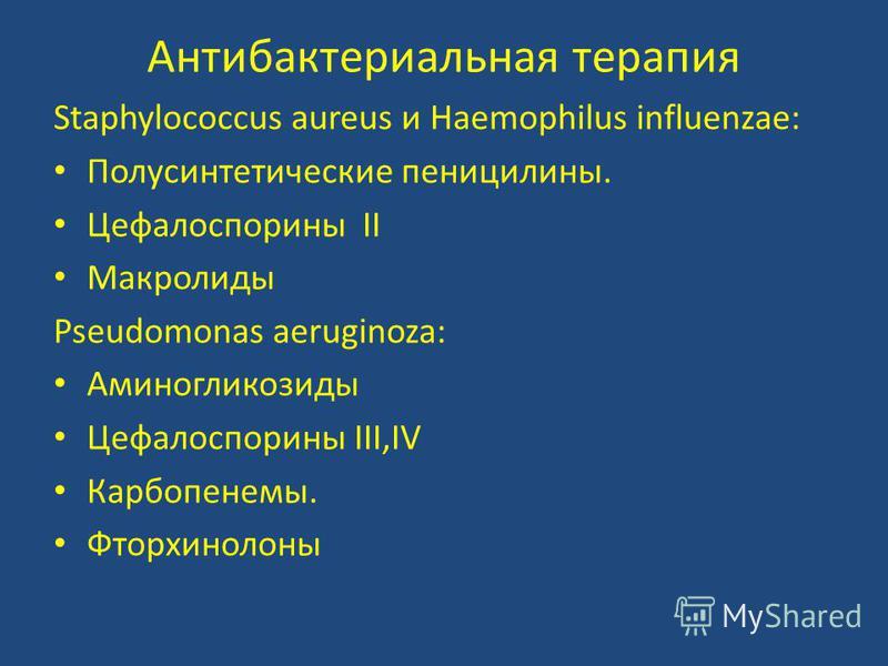 Антибактериальная терапия Staphylococcus aureus и Haemophilus influenzae: Полусинтетические пенициллины. Цефалоспорины II Макролиды Pseudomonas aeruginoza: Аминогликозиды Цефалоспорины III,IV Карбопенемы. Фторхинолоны