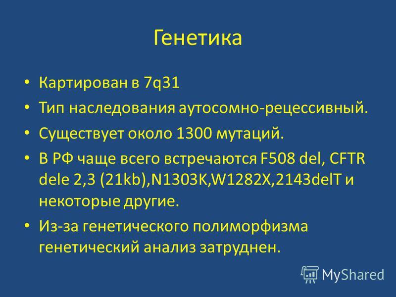 Генетика Картирован в 7q31 Тип наследования аутосомно-рецессивный. Существует около 1300 мутаций. В РФ чаще всего встречаются F508 del, CFTR dele 2,3 (21kb),N1303K,W1282X,2143delT и некоторые другие. Из-за генетического полиморфизма генетический анал