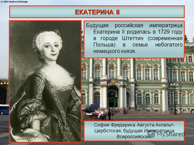 ЕКАТЕРИНА II Будущая российская императрица Екатерина II родилась в 1729 году в городе Штеттин (современная Польша) в семье небогатого немецкого князя. София Фредерика Августа Ангальт- Цербстская, будущая Императрица Всероссийская.