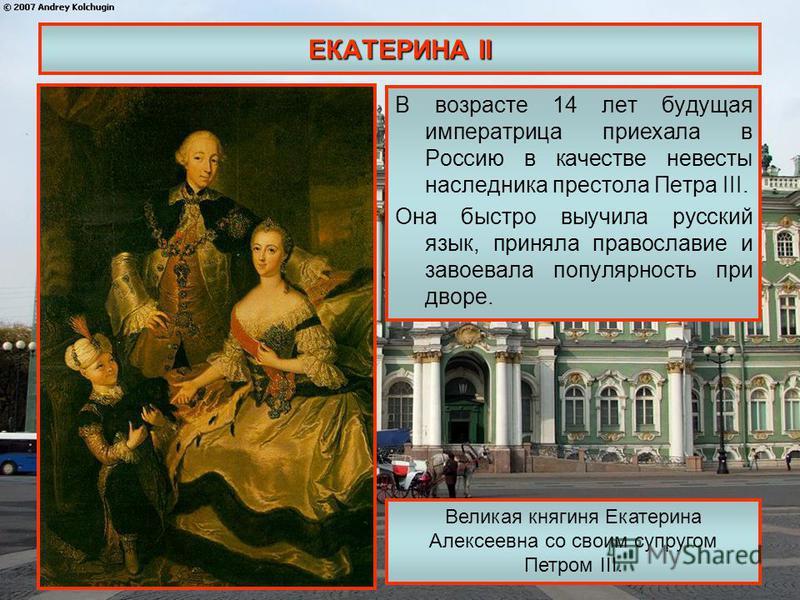 ЕКАТЕРИНА II В возрасте 14 лет будущая императрица приехала в Россию в качестве невесты наследника престола Петра III. Она быстро выучила русский язык, приняла православие и завоевала популярность при дворе. Великая княгиня Екатерина Алексеевна со св
