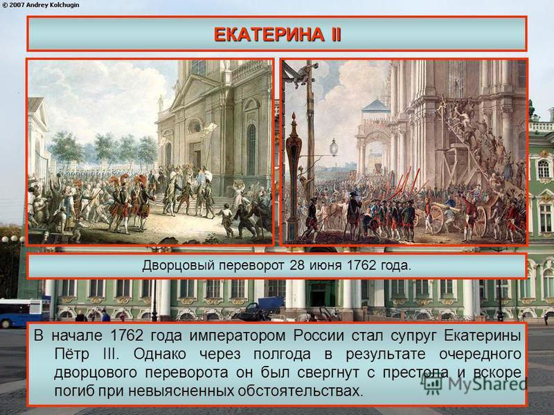 ЕКАТЕРИНА II В начале 1762 года императором России стал супруг Екатерины Пётр III. Однако через полгода в результате очередного дворцового переворота он был свергнут с престола и вскоре погиб при невыясненных обстоятельствах. Дворцовый переворот 28 и