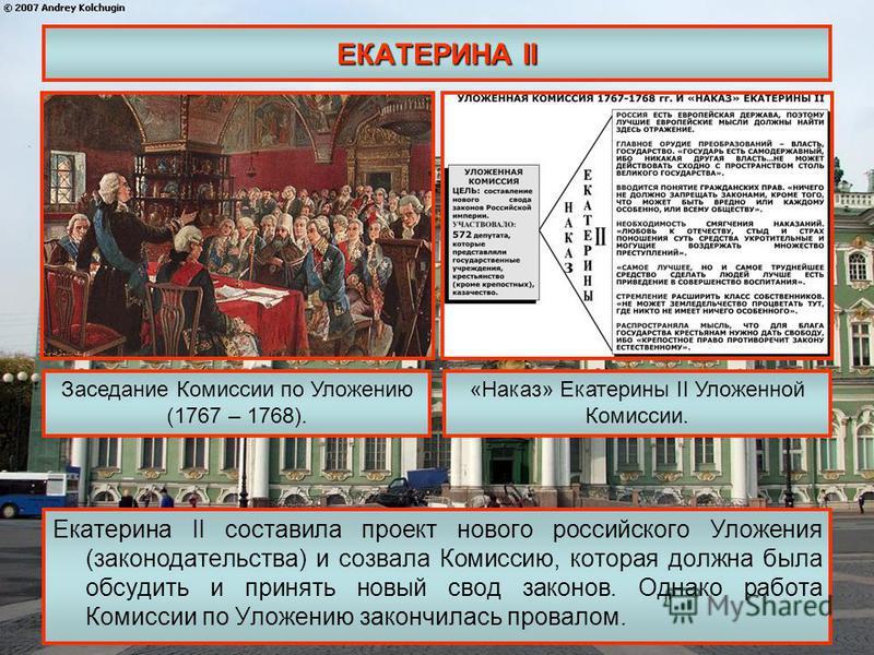 ЕКАТЕРИНА II Екатерина II составила проект нового российского Уложения (законодательства) и созвала Комиссию, которая должна была обсудить и принять новый свод законов. Однако работа Комиссии по Уложению закончилась провалом. Заседание Комиссии по Ул