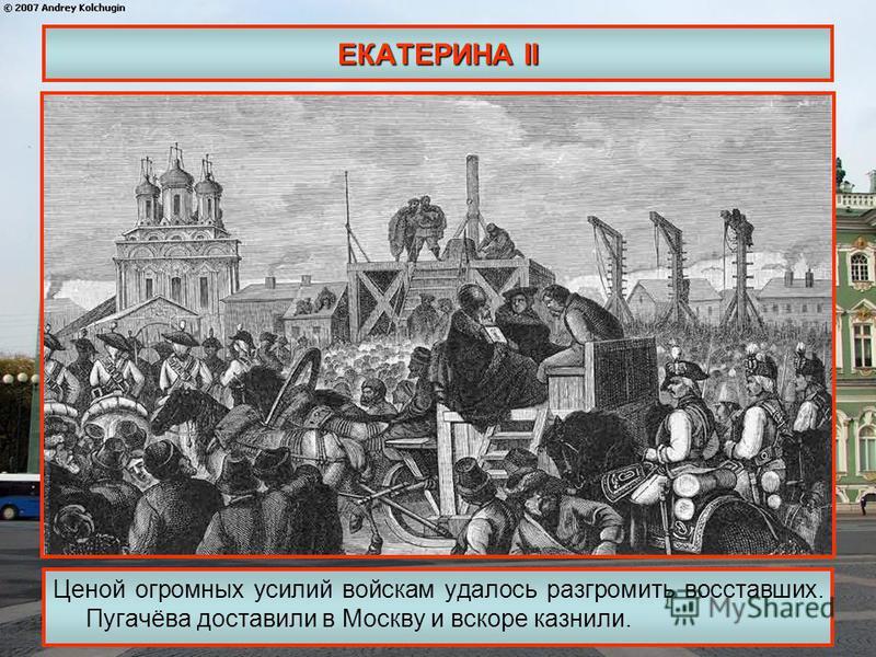 ЕКАТЕРИНА II Ценой огромных усилий войскам удалось разгромить восставших. Пугачёва доставили в Москву и вскоре казнили.