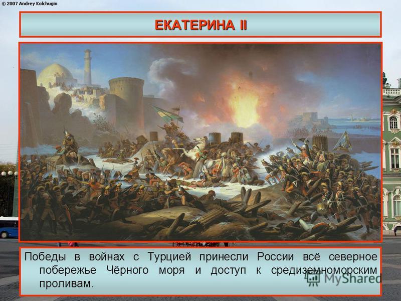 ЕКАТЕРИНА II Победы в войнах с Турцией принесли России всё северное побережье Чёрного моря и доступ к средиземноморским проливам.