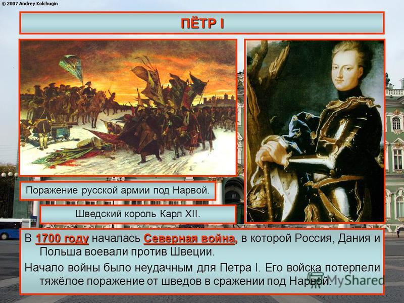 ПЁТР I 1700 году Северная война, В 1700 году началась Северная война, в которой Россия, Дания и Польша воевали против Швеции. Начало войны было неудачным для Петра I. Его войска потерпели тяжёлое поражение от шведов в сражении под Нарвой. Поражение р