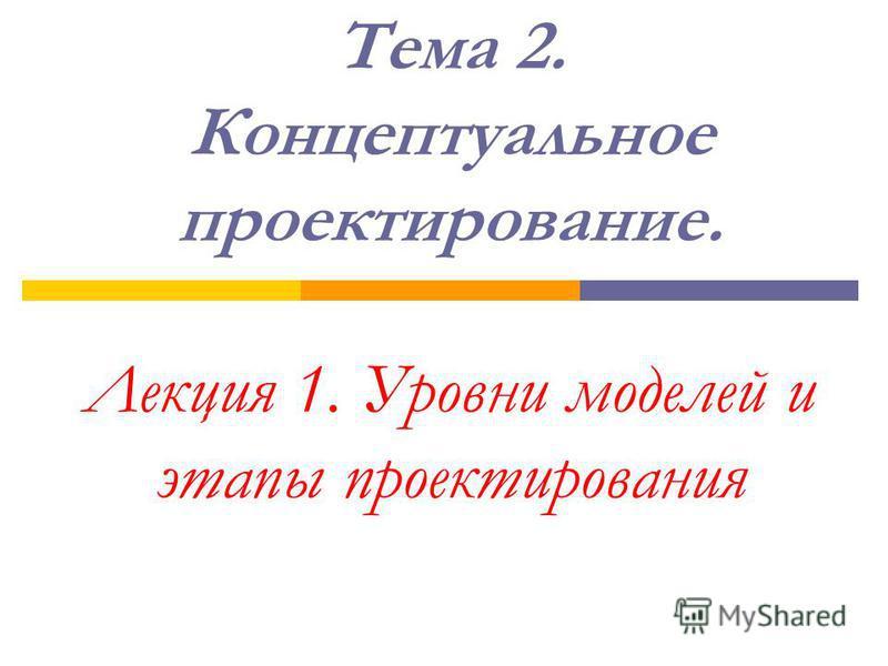 Тема 2. Концептуальное проектирование. Лекция 1. Уровни моделей и этапы проектирования