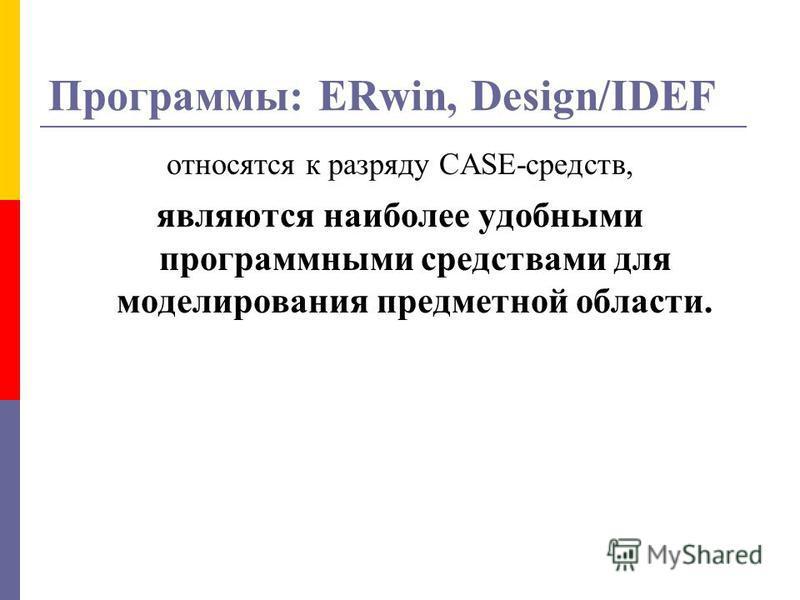 Программы: ERwin, Design/IDEF относятся к разряду CASE-средств, являются наиболее удобными программными средствами для моделирования предметной области.