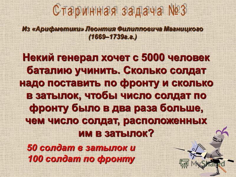 Из «Арифметики» Леонтия Филипповича Магницкого (1669–1739 г.г.) Некий генерал хочет с 5000 человек баталию учинить. Сколько солдат надо поставить по фронту и сколько в затылок, чтобы число солдат по фронту было в два раза больше, чем число солдат, ра