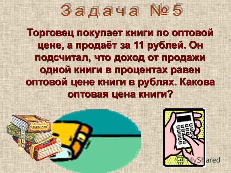 Торговец покупает книги по оптовой цене, а продаёт за 11 рублей. Он подсчитал, что доход от продажи одной книги в процентах равен оптовой цене книги в рублях. Какова оптовая цена книги?