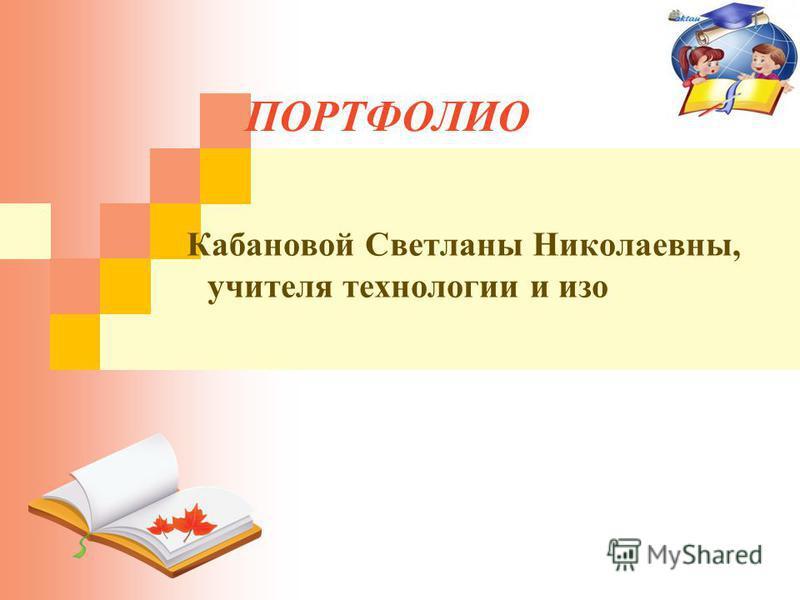 ПОРТФОЛИО Кабановой Светланы Николаевны, учителя технологии и изо