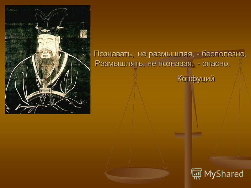 Познавать, не размышляя, - бесполезно, Размышлять, не познавая, - опасно. Конфуций Познавать, не размышляя, - бесполезно, Размышлять, не познавая, - опасно. Конфуций
