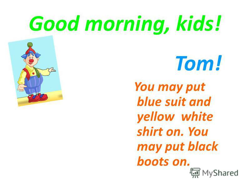 Good morning, kids! Tom! You may put blue suit and yellow white shirt on. You may put black boots on.