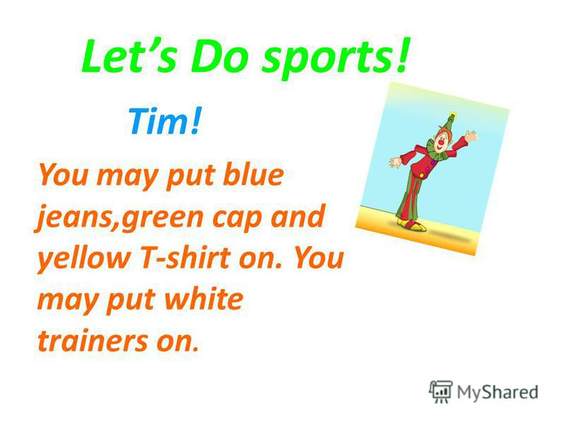 Lets Do sports! Tim! You may put blue jeans,green cap and yellow T-shirt on. You may put white trainers on.