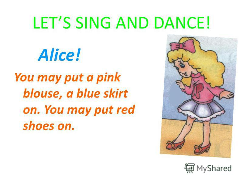 LETS SING AND DANCE! Alice! You may put a pink blouse, a blue skirt on. You may put red shoes on.
