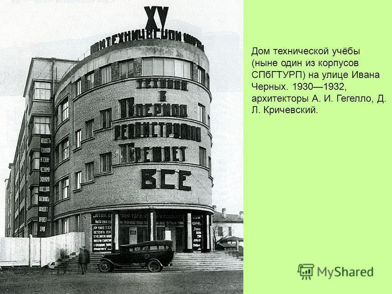 Дом технической учёбы (ныне один из корпусов СПбГТУРП) на улице Ивана Черных. 19301932, архитекторы А. И. Гегелло, Д. Л. Кричевский.