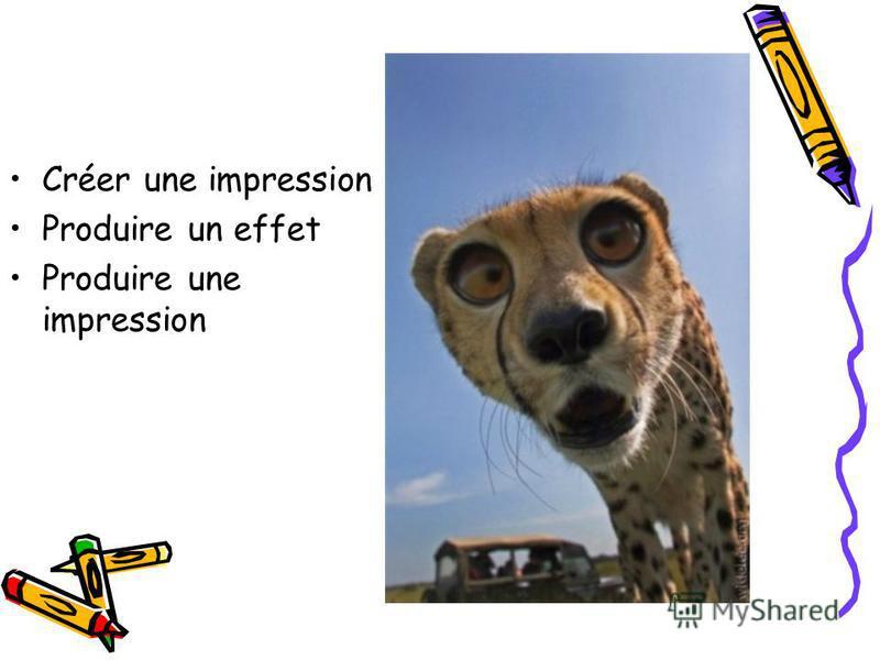 Créer une impression Produire un effet Produire une impression