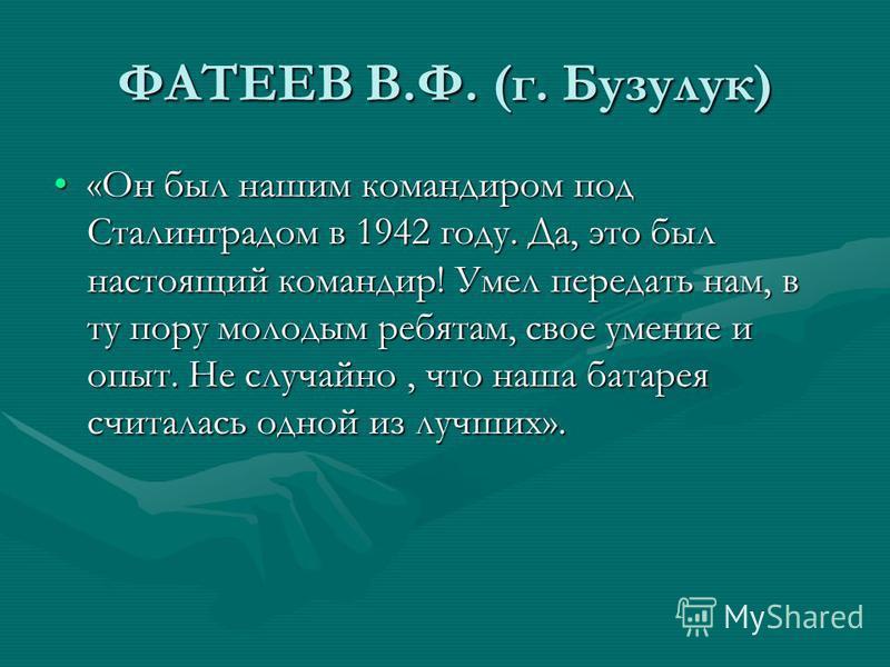 ФАТЕЕВ В.Ф. (г. Бузулук) «Он был нашим командиром под Сталинградом в 1942 году. Да, это был настоящий командир! Умел передать нам, в ту пору молодым ребятам, свое умение и опыт. Не случайно, что наша батарея считалась одной из лучших».«Он был нашим к