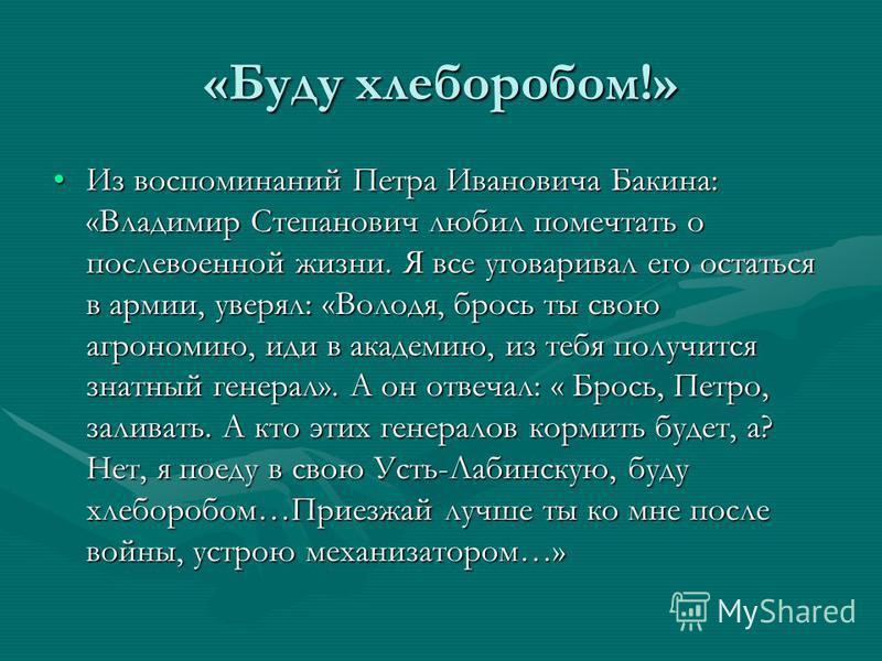 «Буду хлеборобом!» Из воспоминаний Петра Ивановича Бакина: «Владимир Степанович любил помечтать о послевоенной жизни. Я все уговаривал его остаться в армии, уверял: «Володя, брось ты свою агрономию, иди в академию, из тебя получится знатный генерал».