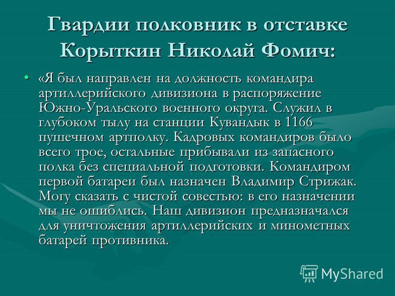 Гвардии полковник в отставке Корыткин Николай Фомич: «Я был направлен на должность командира артиллерийского дивизиона в распоряжение Южно-Уральского военного округа. Служил в глубоком тылу на станции Кувандык в 1166 пушечном артполку. Кадровых коман