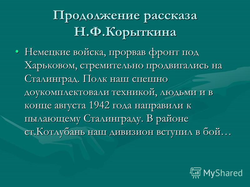 Продолжение рассказа Н.Ф.Корыткина Немецкие войска, прорвав фронт под Харьковом, стремительно продвигались на Сталинград. Полк наш спешно доукомплектовали техникой, людьми и в конце августа 1942 года направили к пылающему Сталинграду. В районе ст.Кот