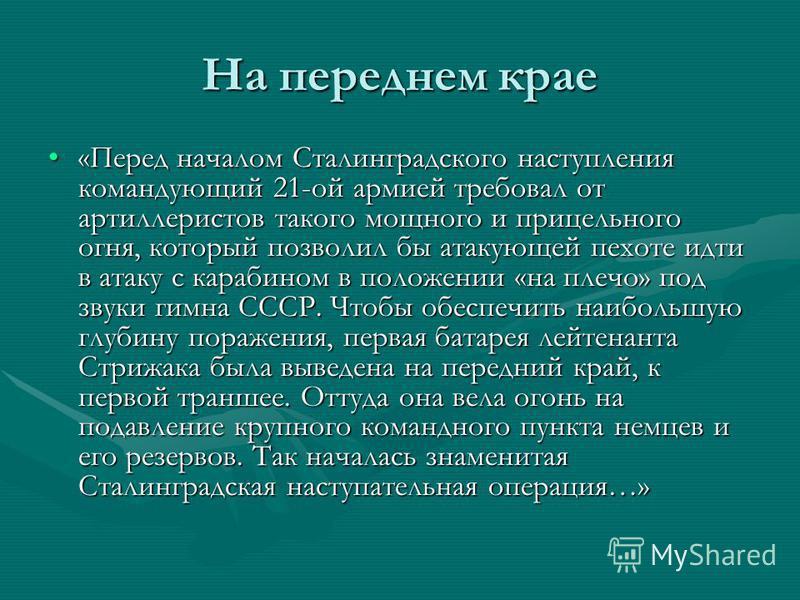 На переднем крае «Перед началом Сталинградского наступления командующий 21-ой армией требовал от артиллеристов такого мощного и прицельного огня, который позволил бы атакующей пехоте идти в атаку с карабином в положении «на плечо» под звуки гимна ССС