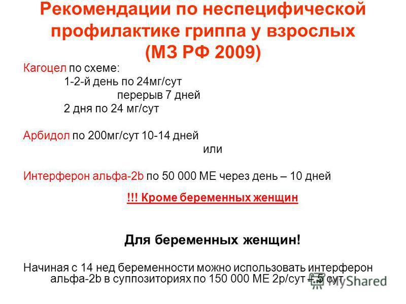Рекомендации по неспецифической профилактике гриппа у взрослых (МЗ РФ 2009) Кагоцел по схеме: 1-2-й день по 24 мг/сут перерыв 7 дней 2 дня по 24 мг/сут Арбидол по 200 мг/сут 10-14 дней или Интерферон альфа-2b по 50 000 МЕ через день – 10 дней !!! Кро