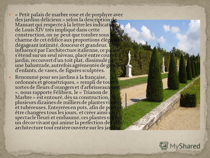 « Petit palais de marbre rose et de porphyre avec des jardins délicieux » selon la description de Mansart qui respecte à la lettre les indications de Louis XIV très impliqué dans cette construction, on ne peut que tomber sous le charme de cet édifice