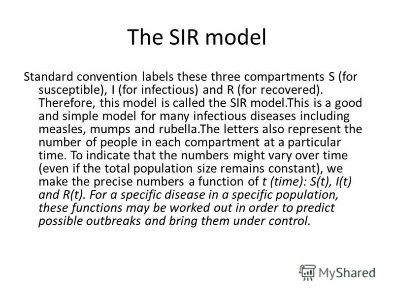 The SIR model Standard convention labels these three compartments S (for susceptible), I (for infectious) and R (for recovered). Therefore, this model is called the SIR model.This is a good and simple model for many infectious diseases including meas