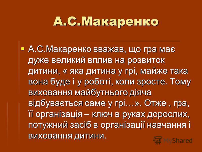 А.С.Макаренко А.С.Макаренко А.С.Макаренко вважав, що гра має дуже великий вплив на розвиток дитини, « яка дитина у грі, майже така вона буде і у роботі, коли зросте. Тому виховання майбутнього діяча відбувається саме у грі…». Отже, гра, її організаці